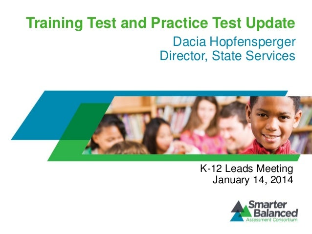 Training Test and Practice Test Update Dacia Hopfensperger Director, State Services  K-12 Leads Meeting January 14, 2014