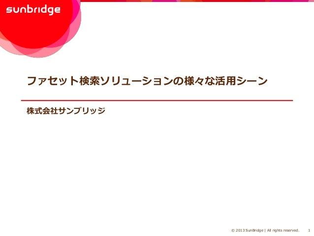 ファセット検索ソリューションの様々な活用シーン 株式会社サンブリッジ  © 2013 SunBridge | All rights reserved.  1