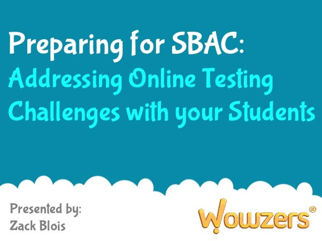 Preparing for SBAC: Addressing Online Testing Challenges with your Students  Presented by: Zack Blois