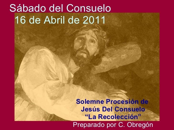"""Sábado del Consuelo 16 de Abril de 2011 Solemne Procesión de  Jesús Del Consuelo """" La Recolección"""" Preparado por C. Obregón"""