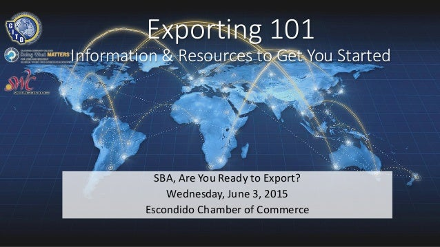 Exporting 101 Information & Resources to Get You Started SBA, Are You Ready to Export? Wednesday, June 3, 2015 Escondido C...