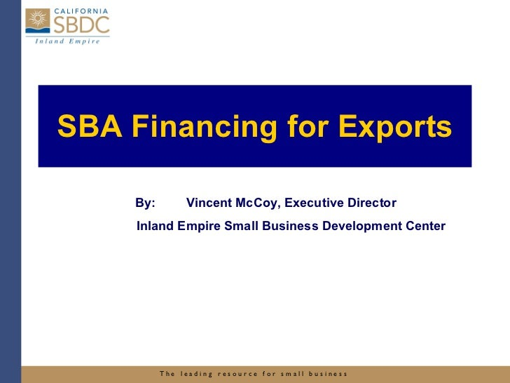 SBA Financing for Exports By: Vincent McCoy, Executive Director Inland Empire Small Business Development Center