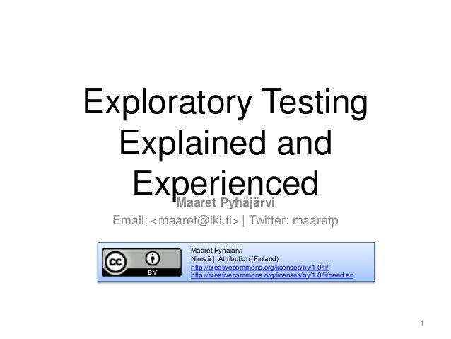 Exploratory Testing Explained and ExperiencedMaaret Pyhäjärvi Email: <maaret@iki.fi> | Twitter: maaretp Maaret Pyhäjärvi N...