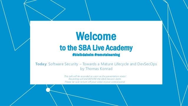 Klassifikation: Öffentlich Welcome to the SBA Live Academy #bleibdaheim #remotelearning Today: Software Security – Towards...