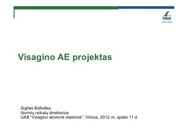 """Visagino AE projektasSigitas BaltuškaIšorinių reikalų direktoriusUAB """"Visagino atominė elektrinė"""", Vilnius, 2012 m. spalio..."""