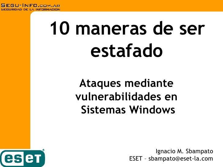 10 maneras de ser estafado Ignacio M. Sbampato ESET – sbampato@eset-la.com Ataques mediante  vulnerabilidades en  Sistemas...