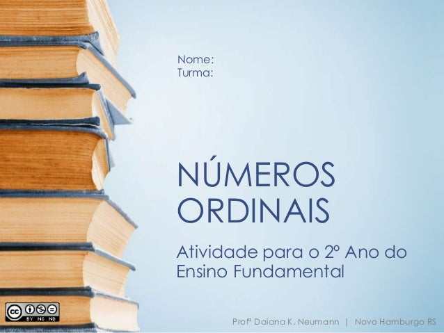 Nome:  Turma:  NÚMEROS  ORDINAIS  Atividade para o 2º Ano do  Ensino Fundamental  Profª Daiana K. Neumann | Novo Hamburgo ...