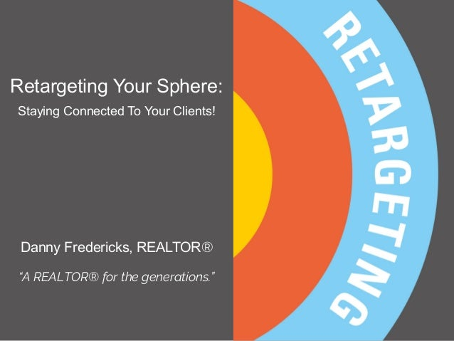 "Retargeting Your Sphere: Staying Connected To Your Clients! Danny Fredericks, REALTOR® ""A REALTOR® for the generations."""