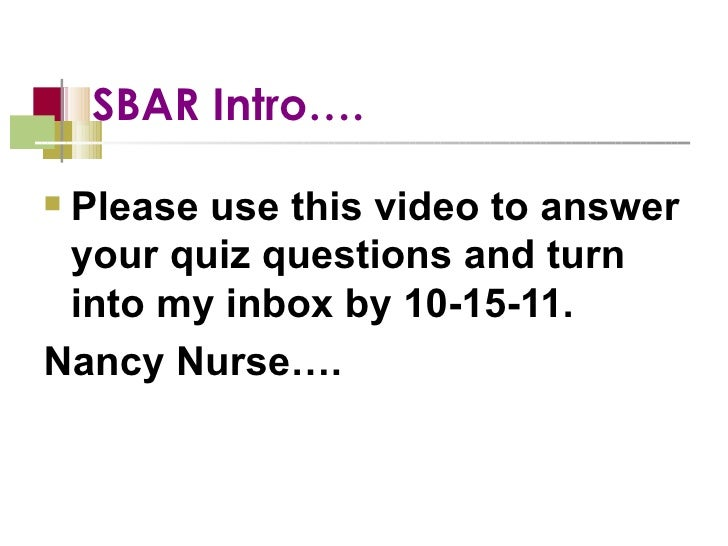 SBAR Intro….  <ul><li>Please use this video to answer your quiz questions and turn into my inbox by 10-15-11.  </li></ul><...