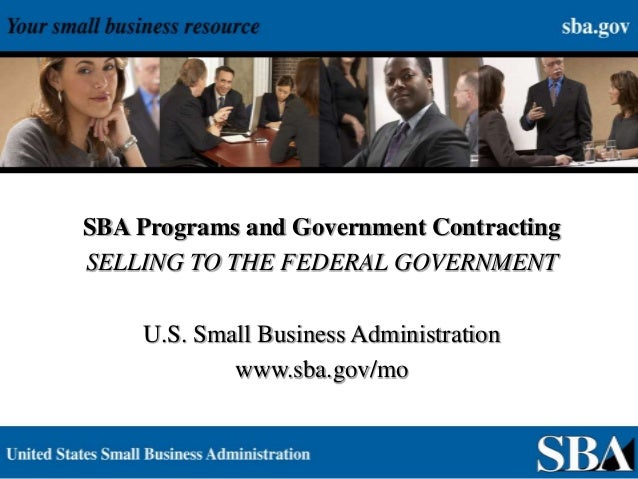 1 SBA Programs and Government Contracting SELLING TO THE FEDERAL GOVERNMENT U.S. Small Business Administration www.sba.gov...