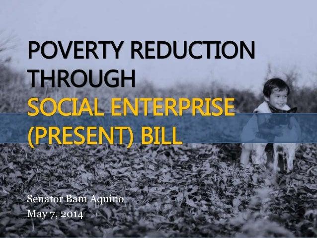 POVERTY REDUCTION THROUGH SOCIAL ENTERPRISE (PRESENT) BILL Senator Bam Aquino May 7, 2014