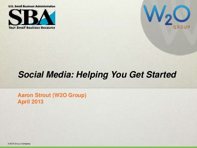 #SBASocialSocial Media: Helping You Get StartedAaron Strout (W2O Group)April 2013