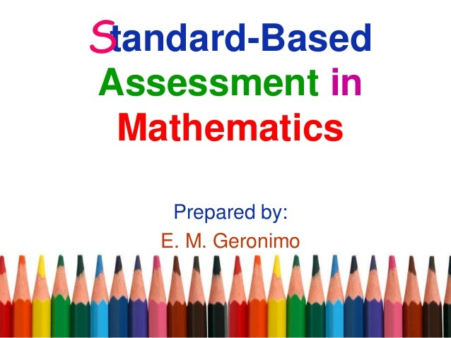 tandard-Based Assessment in Mathematics Prepared by: E. M. Geronimo S