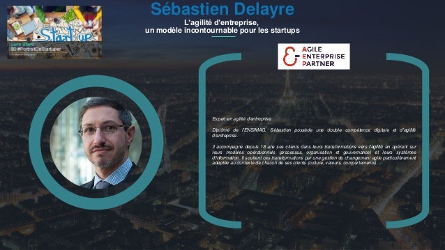 #PortraitDeStartuper 1 Sébastien Delayre L'agilité d'entreprise, un modèle incontournable pour les startups Expert en agil...
