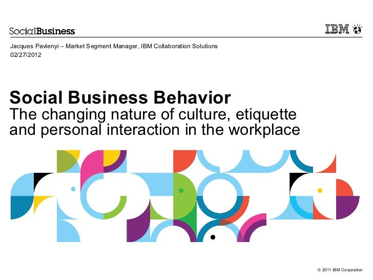 Jacques Pavlenyi – Market Segment Manager, IBM Collaboration Solutions02/27/2012Social Business BehaviorThe changing natur...