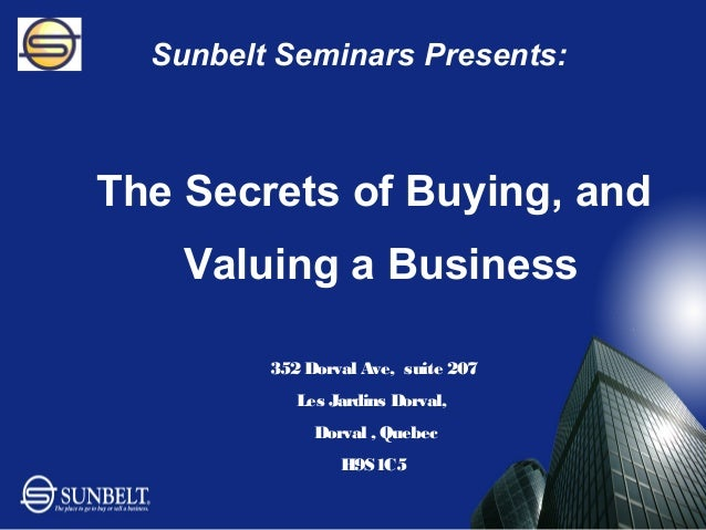 Sunbelt Seminars Presents:The Secrets of Buying, and    Valuing a Business         352 Dorval Ave, suite 207            Le...