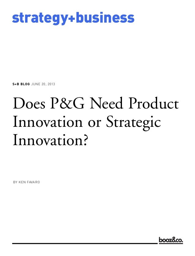 S+B BLOG JUNE 20, 2013strategy+businessDoes P&G Need ProductInnovation or StrategicInnovation?BY KEN FAVARO