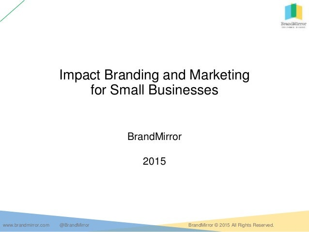 www.brandmirror.com @BrandMirror BrandMirror © 2015 All Rights Reserved. Impact Branding and Marketing for Small Businesse...