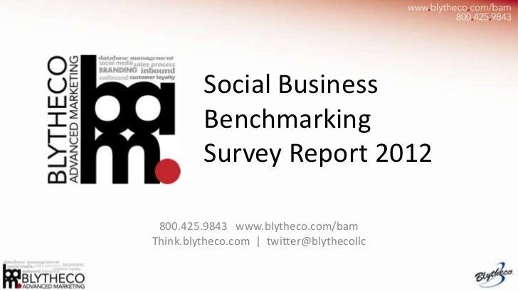 Social Business         Benchmarking         Survey Report 2012 800.425.9843 www.blytheco.com/bamThink.blytheco.com | twit...