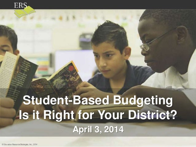 © Education Resource Strategies, Inc., 2013© Education Resource Strategies, Inc., 2014 Student-Based Budgeting Is it Right...