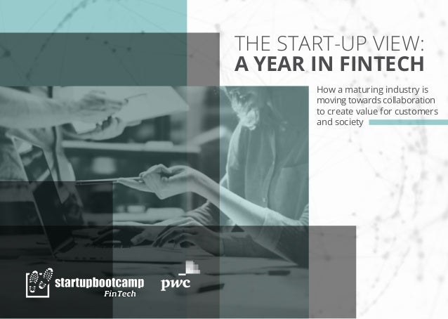 THE START-UP VIEW: A YEAR IN FINTECH How a maturing industry is moving towards collaboration to create value for customers...
