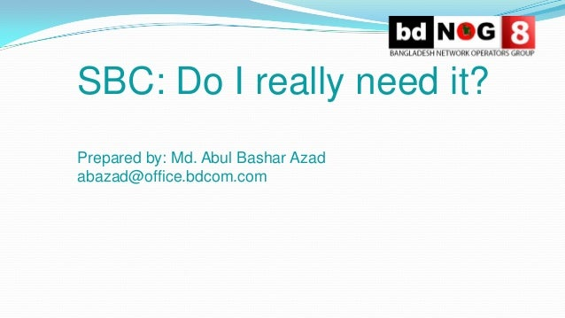 SBC: Do I really need it? Prepared by: Md. Abul Bashar Azad abazad@office.bdcom.com