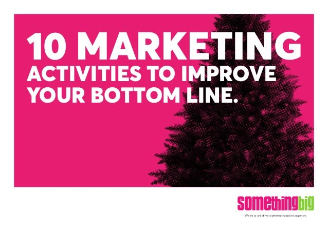 We're a creative communications agency. 10 MARKETING ACTIVITIES TO IMPROVE YOUR BOTTOM LINE.