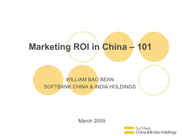 March 2009 Marketing ROI in China – 101 WILLIAM BAO BEAN SOFTBANK CHINA & INDIA HOLDINGS
