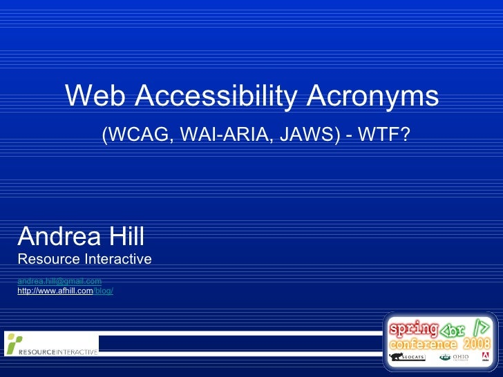 Web Accessibility Acronyms  (WCAG, WAI-ARIA, JAWS) - WTF? Andrea Hill Resource Interactive [email_address] http://www.afhi...
