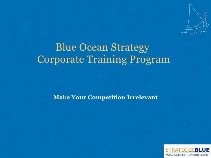 Blue Ocean Strategy  Corporate Training Program <ul><li>Make Your Competition Irrelevant </li></ul>