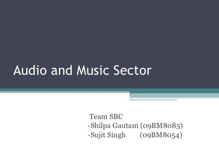 Audio and Music Sector <ul><li>Team SBC </li></ul><ul><li>Shilpa Gautam (09BM8085) </li></ul><ul><li>Sujit Singh  (09BM805...