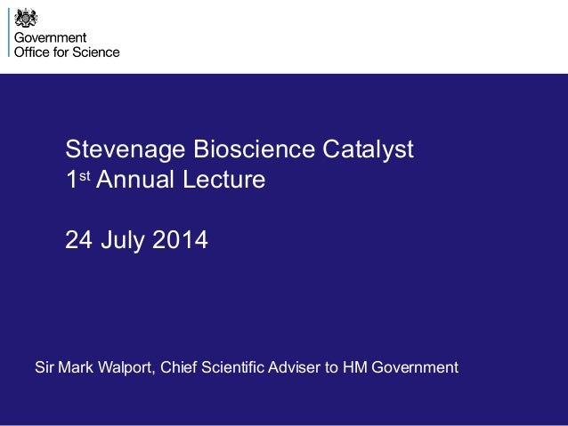 Stevenage Bioscience Catalyst 1st Annual Lecture 24 July 2014 Sir Mark Walport, Chief Scientific Adviser to HM Government