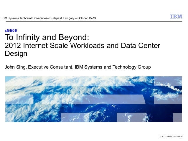© 2012 IBM Corporation sGE06 To Infinity and Beyond: 2012 Internet Scale Workloads and Data Center Design John Sing, Execu...