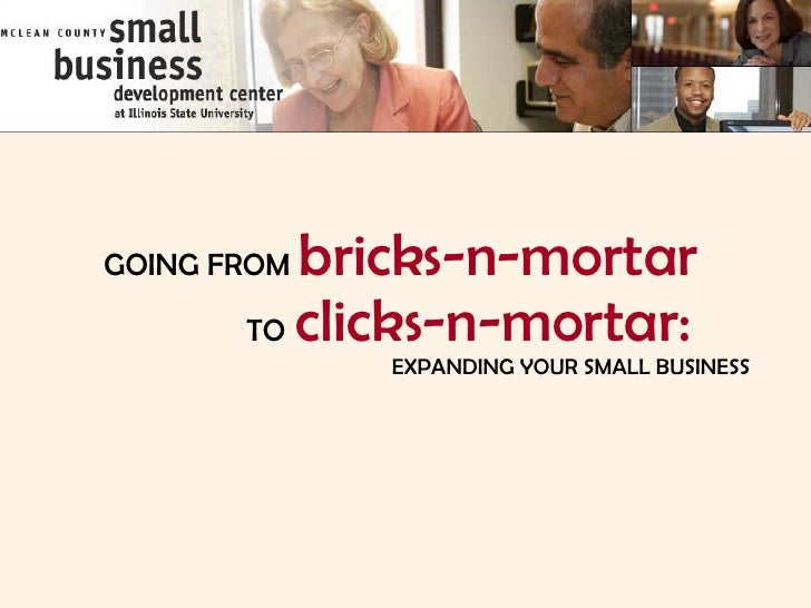 GOING FROM   bricks-n-mortar   TO   clicks-n-mortar: EXPANDING YOUR SMALL BUSINESS