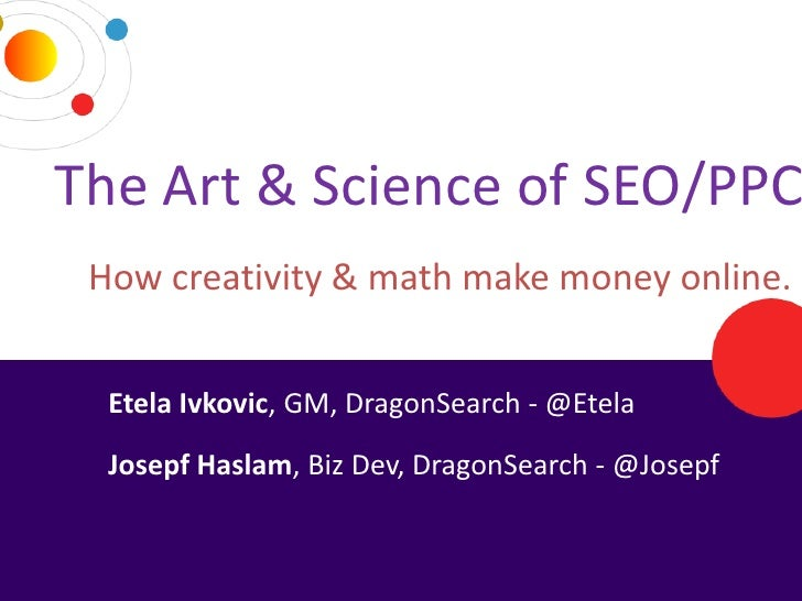 The Art & Science of SEO/PPC    How creativity & math make money online.      Etela Ivkovic, GM, DragonSearch - @Etela    ...