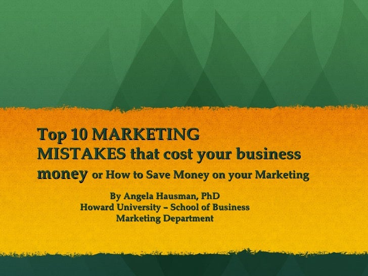 Top 10 MARKETING MISTAKES that cost your business money  or How to Save Money on your Marketing By Angela Hausman, PhD How...