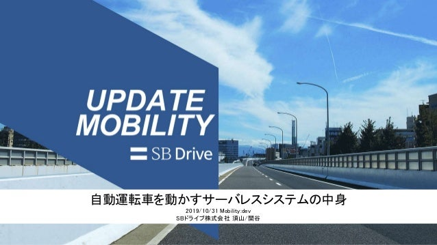 自動運転車を動かすサーバレスシステムの中身 2019/10/31 Mobility:dev SBドライブ株式会社 須山/関谷