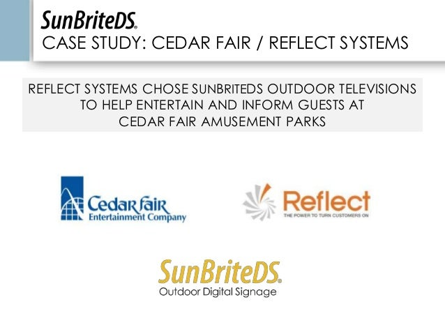 CASE STUDY: CEDAR FAIR / REFLECT SYSTEMS REFLECT SYSTEMS CHOSE SUNBRITEDS OUTDOOR TELEVISIONS TO HELP ENTERTAIN AND INFORM...