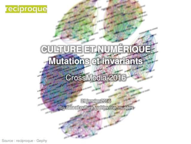 CULTURE ET NUMÉRIQUE Mutations et invariants CrossMedia 2016 21 janvier 2016 Big data et culture, patrimoine, musées Sourc...