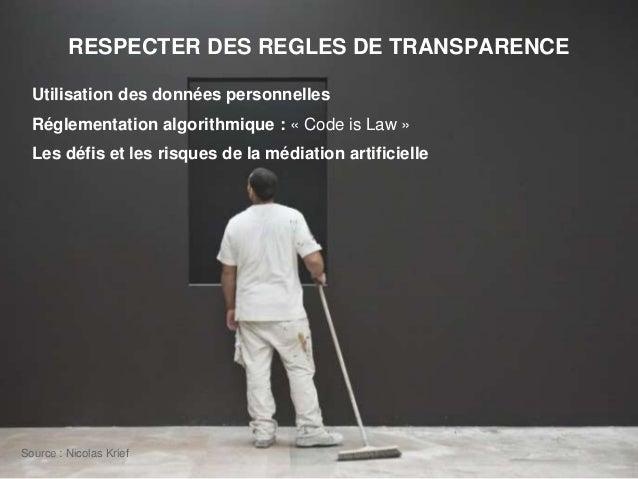 RESPECTER DES REGLES DE TRANSPARENCE Utilisation des données personnelles Réglementation algorithmique : « Code is Law » L...