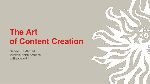 The Art of Content Creation Sabeen H. Ahmad Publicis North America t: @sabean21
