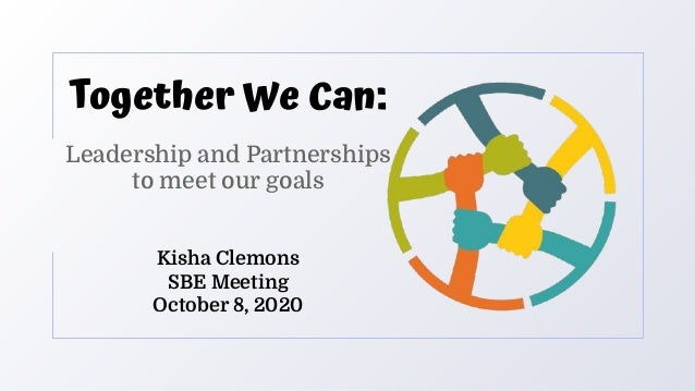 Together We Can: Leadership and Partnerships to meet our goals Kisha Clemons SBE Meeting October 8, 2020