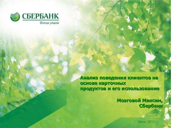 Июнь 2011 г. Мозговой Максим, Сбербанк Анализ поведения клиентов на основе карточных продуктов и его использование