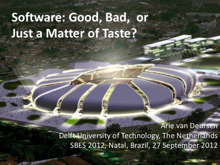 Software: Good, Bad, orJust a Matter of Taste?                                      Arie van Deursen       Delft Universit...