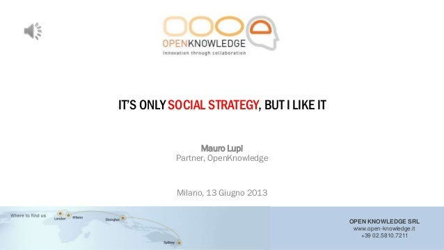 "OPEN KNOWLEDGE SRLwww.open-knowledge.it+39 02.5810.7211IT""S ONLY SOCIAL STRATEGY, BUT I LIKE ITMauro LupiPartner, OpenKnow..."
