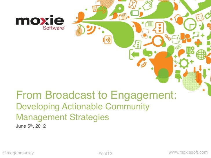 """From Broadcast to Engagement:      Developing Actionable Community     Management Strategies""""     June 5th, 2012""""@meganmu..."""