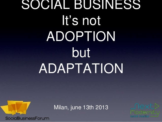 SOCIAL BUSINESSIt's notADOPTIONbutADAPTATIONMilan, june 13th 2013