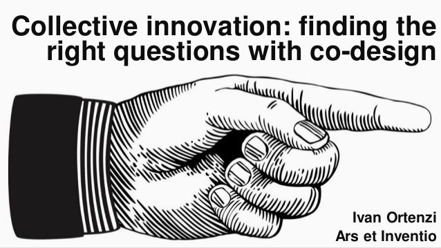 Collective innovation: finding the right questions with co-design Ivan Ortenzi Ars et Inventio