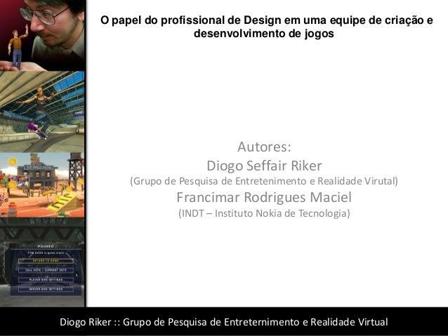 Autores:  Diogo Seffair Riker  (Grupo de Pesquisa de Entretenimento e Realidade Virutal)  Francimar Rodrigues Maciel  (IND...
