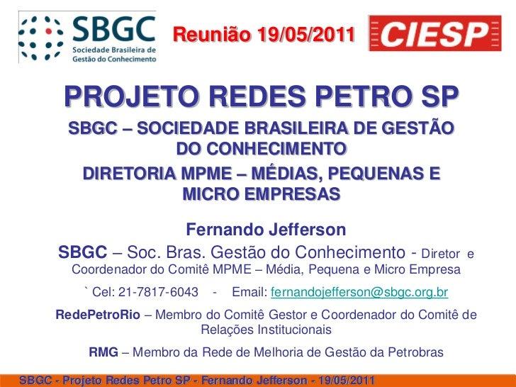 Reunião 19/05/2011       PROJETO REDES PETRO SP        SBGC – SOCIEDADE BRASILEIRA DE GESTÃO                  DO CONHECIME...